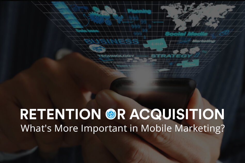 Retention or Acquisition- What's More Important in Mobile Marketing?