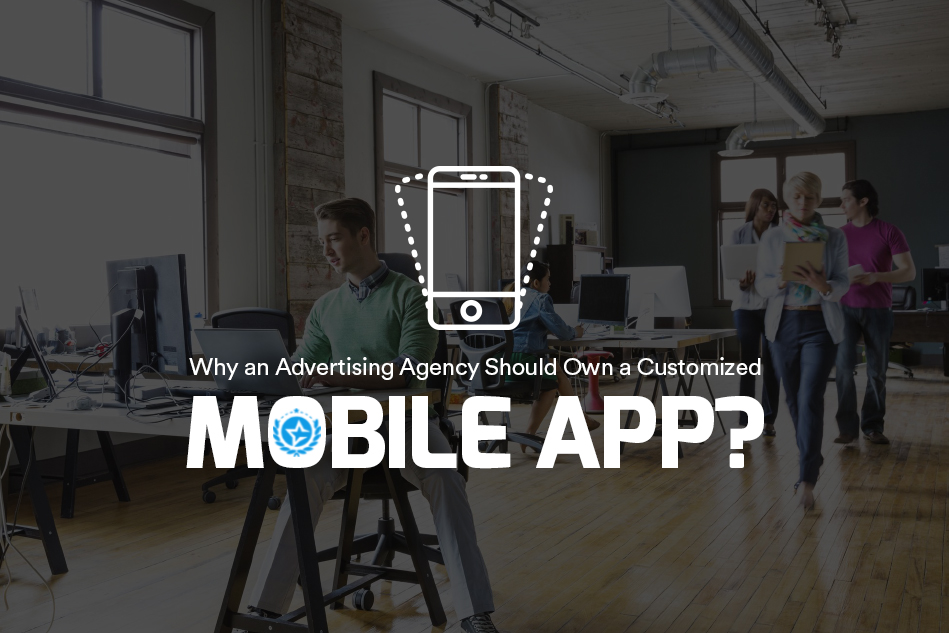 Why an Advertising Agency Should Own a Customized Mobile App?