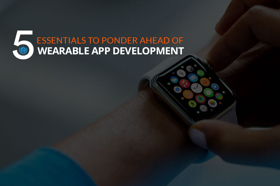 5 Essentials to Ponder Ahead of Wearable App Development