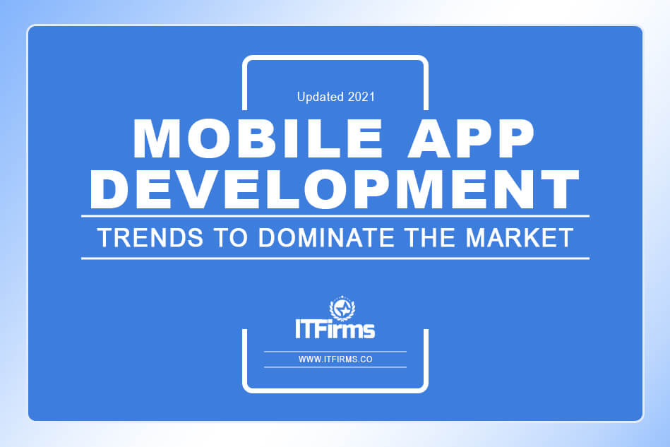 Mobile App Development Trends to Dominate the Market (Updated 2021)