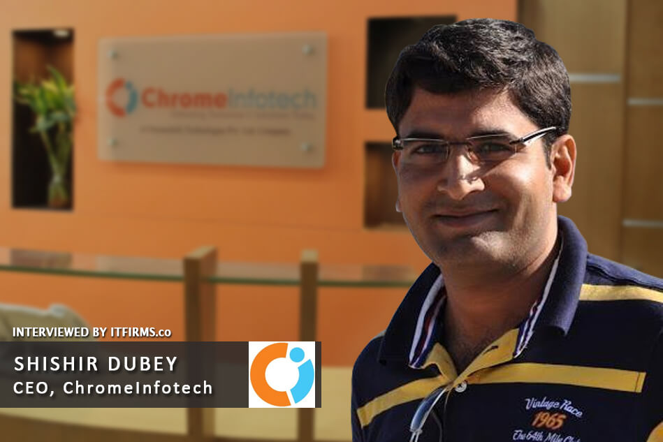 Interview with Shishir Dubey –  CEO, ChromeInfo Technologies